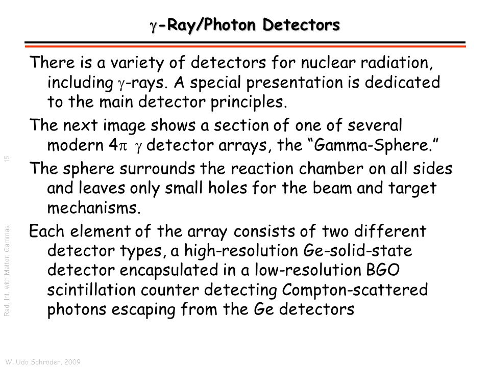 W. Udo Schröder, 2009 Rad. Int. with Matter: Gammas  -Ray/Photon Detectors There is a variety of detectors for nuclear radiation, including  -rays.