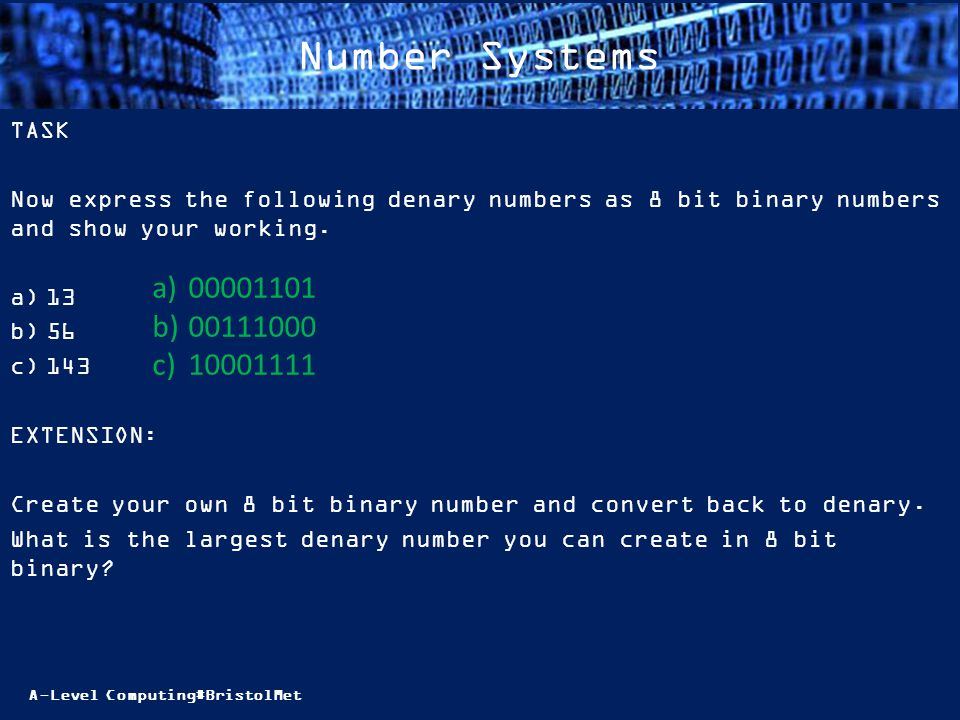 A-Level Computing#BristolMet Number Systems TASK Now express the following denary numbers as 8 bit binary numbers and show your working.