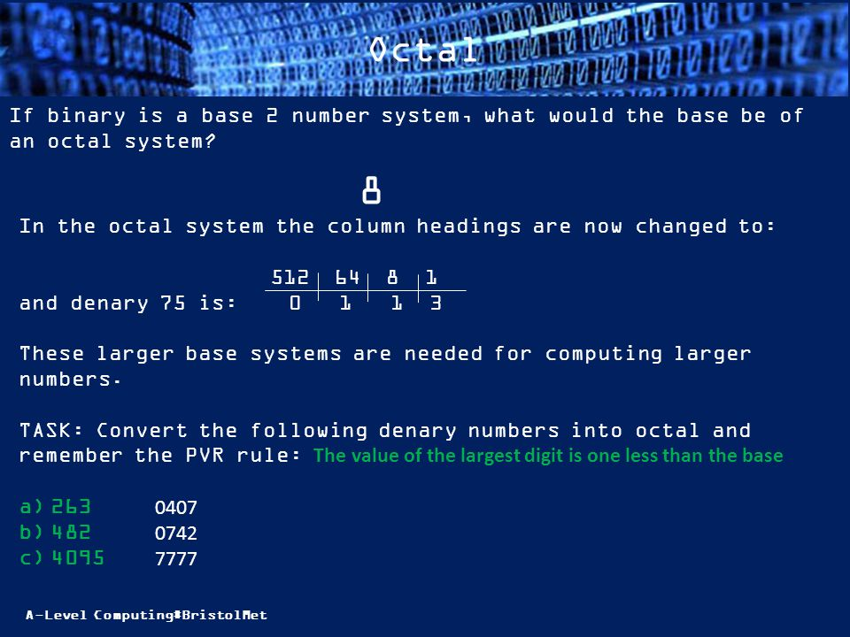 A-Level Computing#BristolMet Octal If binary is a base 2 number system, what would the base be of an octal system? 8 In the octal system the column he