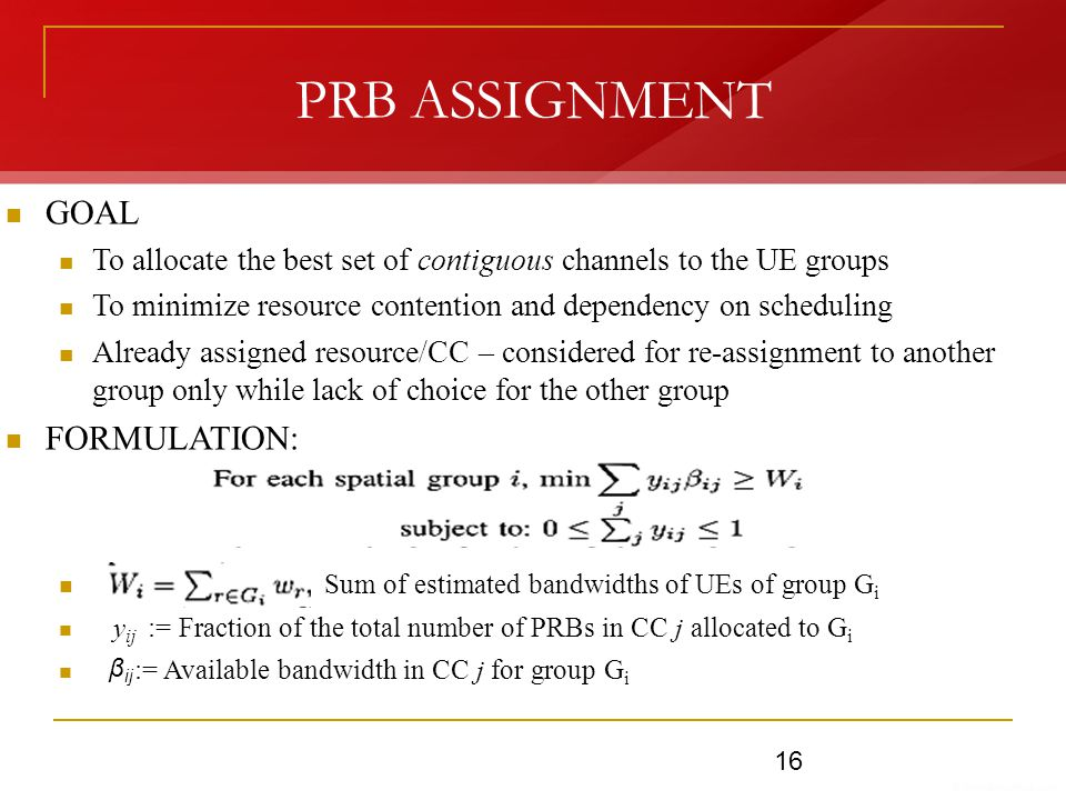 PRB ASSIGNMENT GOAL To allocate the best set of contiguous channels to the UE groups To minimize resource contention and dependency on scheduling Already assigned resource/CC – considered for re-assignment to another group only while lack of choice for the other group FORMULATION: Sum of estimated bandwidths of UEs of group G i y ij := Fraction of the total number of PRBs in CC j allocated to G i := Available bandwidth in CC j for group G i β ij 16