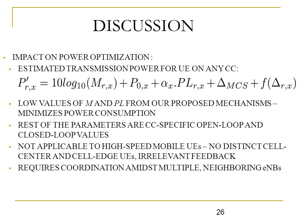 DISCUSSIONLUSIONS  IMPACT ON POWER OPTIMIZATION :  ESTIMATED TRANSMISSION POWER FOR UE ON ANY CC:  LOW VALUES OF M AND PL FROM OUR PROPOSED MECHANISMS – MINIMIZES POWER CONSUMPTION  REST OF THE PARAMETERS ARE CC-SPECIFIC OPEN-LOOP AND CLOSED-LOOP VALUES  NOT APPLICABLE TO HIGH-SPEED MOBILE UEs – NO DISTINCT CELL- CENTER AND CELL-EDGE UEs, IRRELEVANT FEEDBACK  REQUIRES COORDINATION AMIDST MULTIPLE, NEIGHBORING eNBs 26