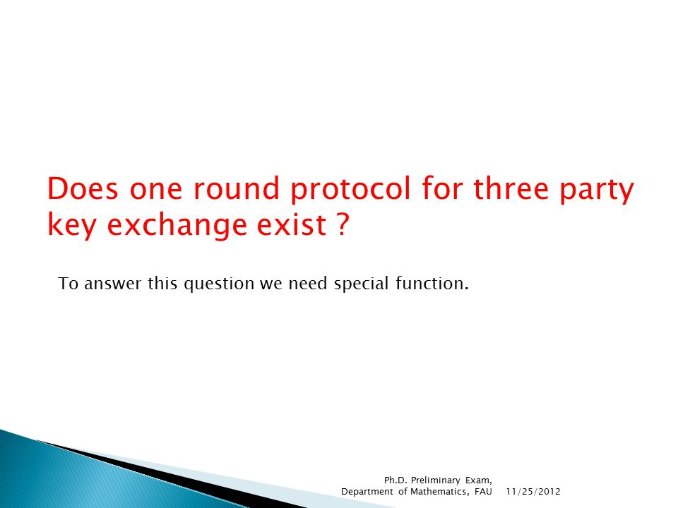 Does one round protocol for three party key exchange exist ? To answer this question we need special function. 11/25/2012 Ph.D. Preliminary Exam, Depa