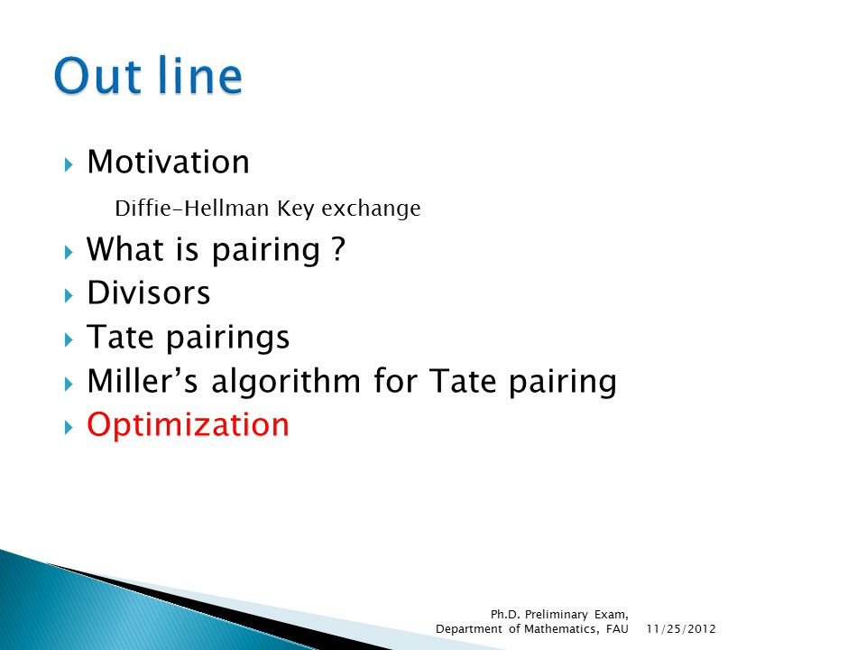  Motivation Diffie-Hellman Key exchange  What is pairing ?  Divisors  Tate pairings  Miller's algorithm for Tate pairing  Optimization 11/25/201