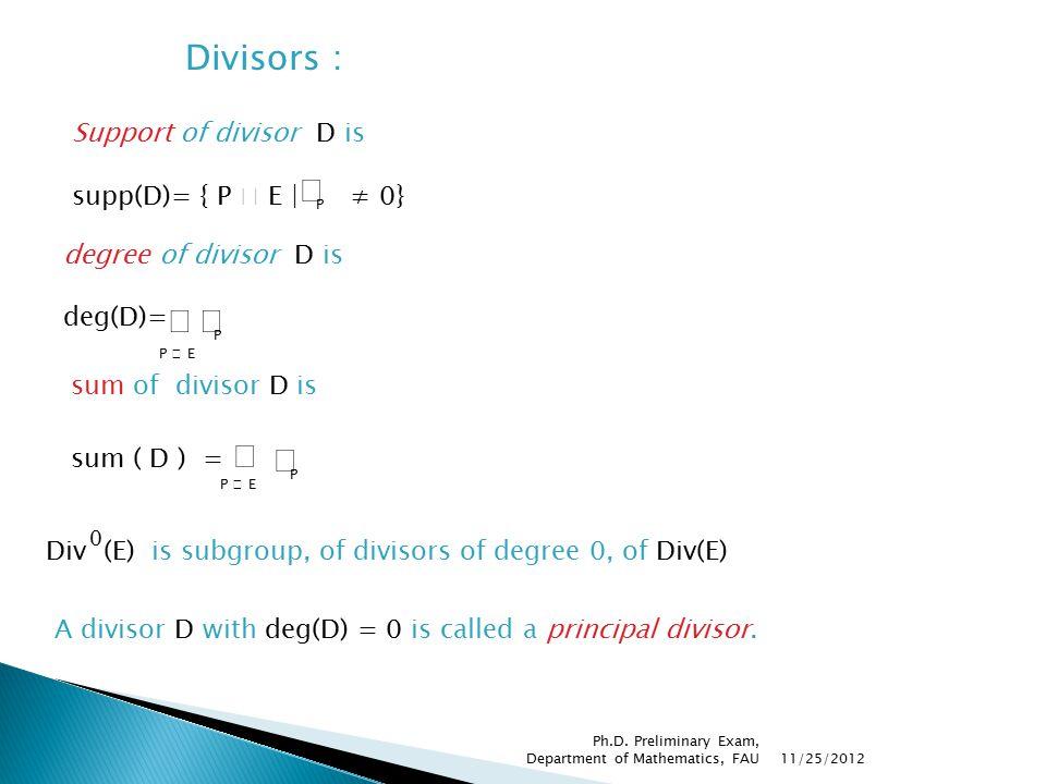 Divisors : Support of divisor D is supp(D)= { P  E | ≠ 0} P degree of divisor D is deg(D)=  P P  E Div (E) is subgroup, of divisors of degree 0, of Div(E) 0 A divisor D with deg(D) = 0 is called a principal divisor.