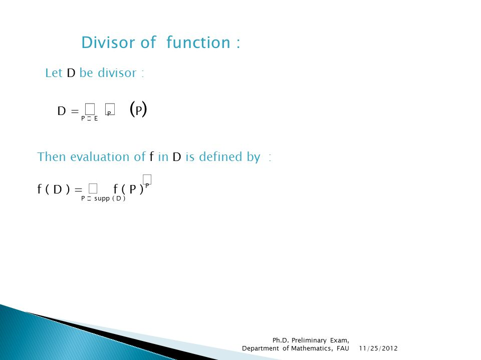 D =  ( P ) P  E P Divisor of function : Let D be divisor : Then evaluation of f in D is defined by : f ( D ) =  f ( P ) P  supp ( D ) P 11/25/2012