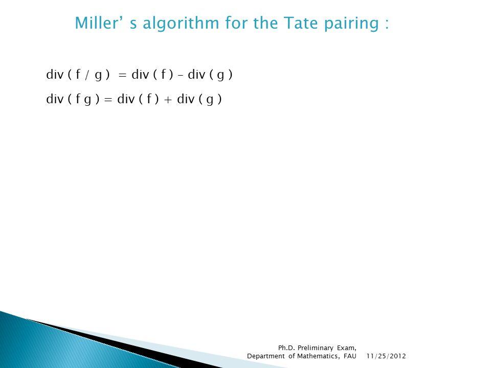 Miller' s algorithm for the Tate pairing : div ( f / g ) = div ( f ) – div ( g ) div ( f g ) = div ( f ) + div ( g ) 11/25/2012 Ph.D.