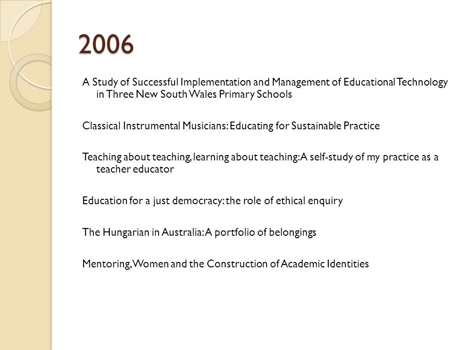 2006 A Study of Successful Implementation and Management of Educational Technology in Three New South Wales Primary Schools Classical Instrumental Musicians: Educating for Sustainable Practice Teaching about teaching, learning about teaching: A self-study of my practice as a teacher educator Education for a just democracy: the role of ethical enquiry The Hungarian in Australia: A portfolio of belongings Mentoring, Women and the Construction of Academic Identities