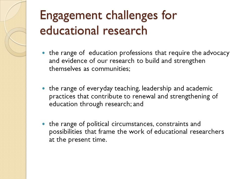 Engagement challenges for educational research the range of education professions that require the advocacy and evidence of our research to build and strengthen themselves as communities; the range of everyday teaching, leadership and academic practices that contribute to renewal and strengthening of education through research; and the range of political circumstances, constraints and possibilities that frame the work of educational researchers at the present time.