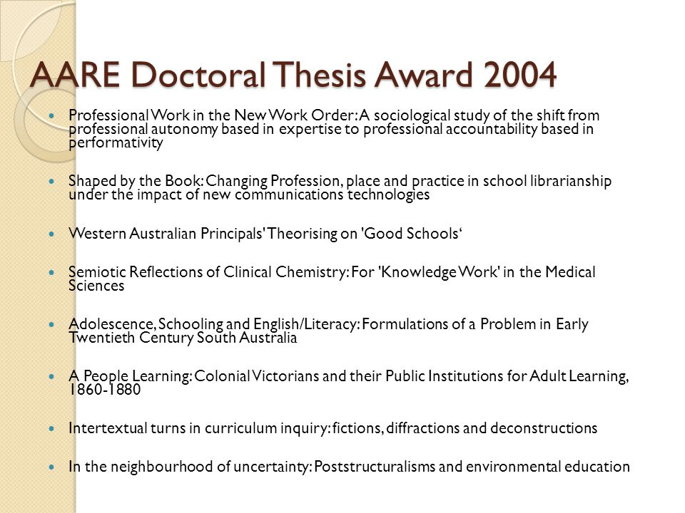 AARE Doctoral Thesis Award 2004 Professional Work in the New Work Order: A sociological study of the shift from professional autonomy based in expertise to professional accountability based in performativity Shaped by the Book: Changing Profession, place and practice in school librarianship under the impact of new communications technologies Western Australian Principals Theorising on Good Schools' Semiotic Reflections of Clinical Chemistry: For Knowledge Work in the Medical Sciences Adolescence, Schooling and English/Literacy: Formulations of a Problem in Early Twentieth Century South Australia A People Learning: Colonial Victorians and their Public Institutions for Adult Learning, 1860-1880 Intertextual turns in curriculum inquiry: fictions, diffractions and deconstructions In the neighbourhood of uncertainty: Poststructuralisms and environmental education