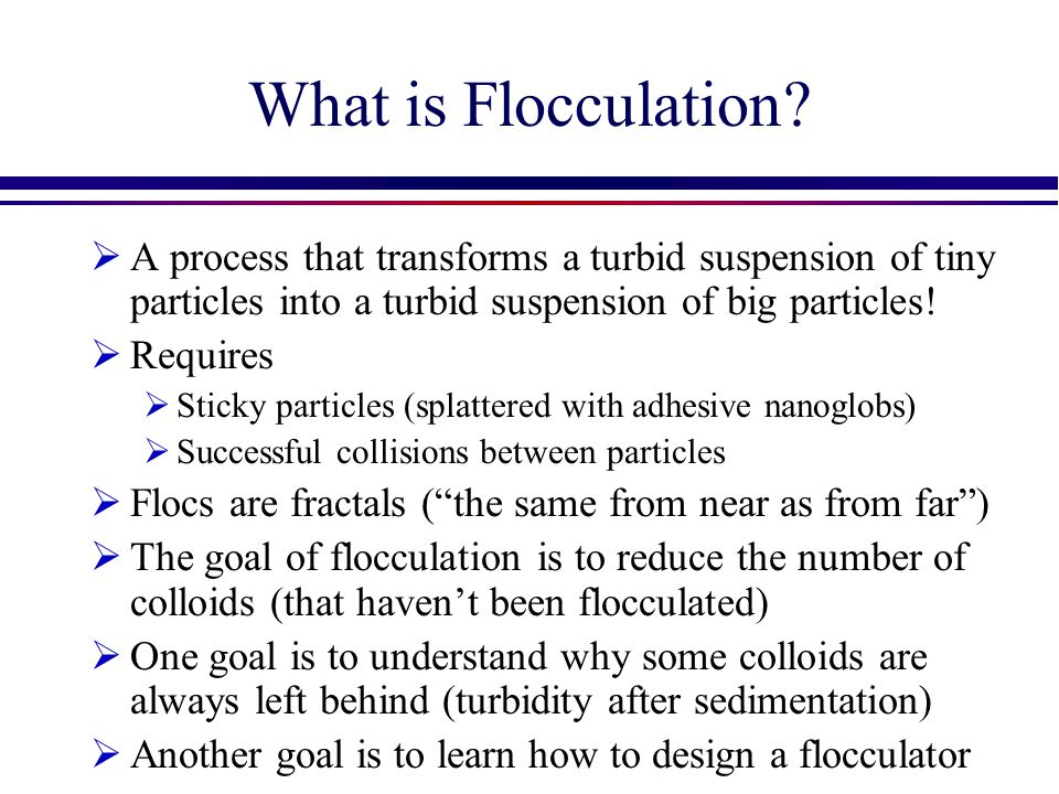 Initial Floc Growth: Phase 1 (the 50% solution)  Initial growth phase of flocculation can be modeled with the equations on the previous slide (summing the collision times until the maximum floc size is reached)  The end of the initial growth phase is reached when a significant fraction of the flocs reach a size that can be removed by sedimentation.
