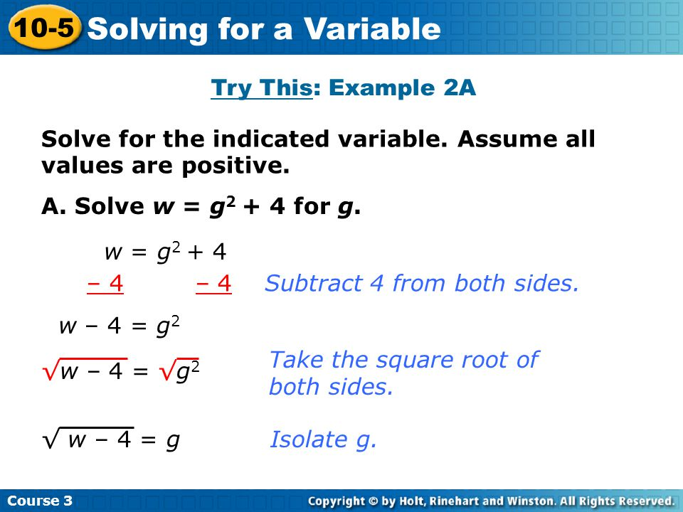 Solve for the indicated variable. Assume all values are positive. Try This: Example 2A A. Solve w = g 2 + 4 for g. w = g 2 + 4 Course 3 10-5 Solving f