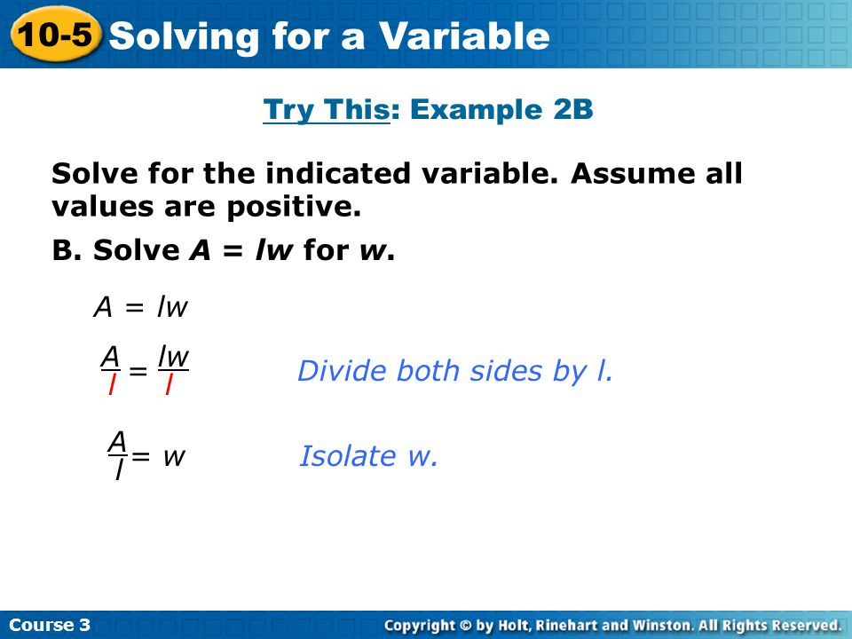 B. Solve A = lw for w. A = lw = Divide both sides by l. lw l A ll A = wIsolate w. Course 3 10-5 Solving for a Variable Solve for the indicated variabl