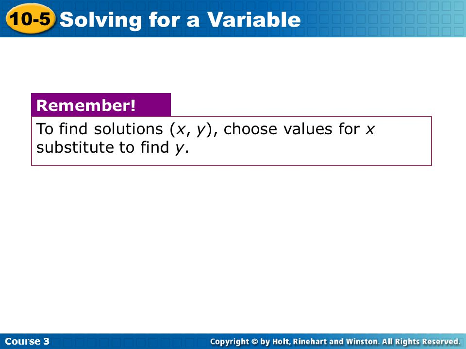 Course 3 10-5 Solving for a Variable To find solutions (x, y), choose values for x substitute to find y. Remember!