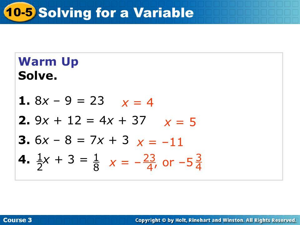 Warm Up Solve. 1. 8x – 9 = 23 2. 9x + 12 = 4x + 37 3. 6x – 8 = 7x + 3 4. x + 3 = x = 4 x = 5 x = –11 Course 3 10-5 Solving for a Variable 1 2 1 8 23 4