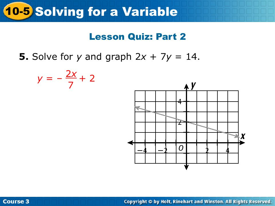 Lesson Quiz: Part 2 5. Solve for y and graph 2x + 7y = 14. Insert Lesson Title Here y = – + 2 2x 2x 7 Course 3 10-5 Solving for a Variable