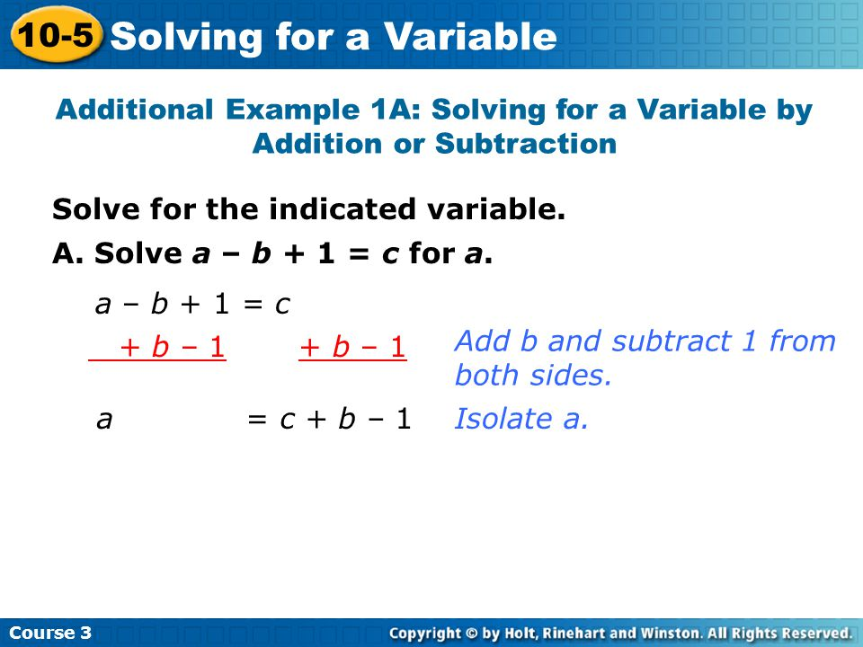 Solve for the indicated variable. Additional Example 1A: Solving for a Variable by Addition or Subtraction A. Solve a – b + 1 = c for a. a – b + 1 = c