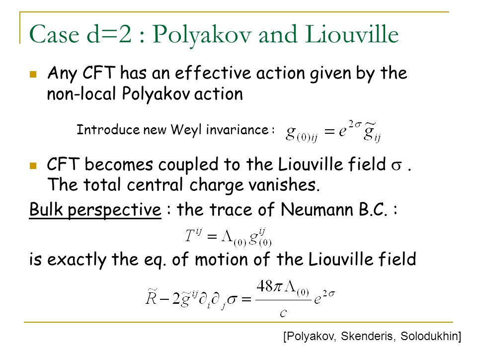 Case d=2 : Polyakov and Liouville Any CFT has an effective action given by the non-local Polyakov action CFT becomes coupled to the Liouville field .