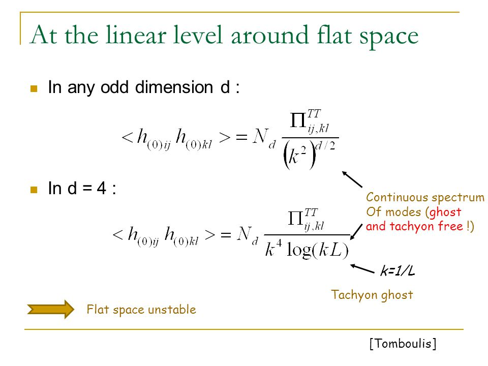 At the linear level around flat space In any odd dimension d : In d = 4 : Continuous spectrum Of modes (ghost and tachyon free !) Tachyon ghost Flat space unstable k=1/L [Tomboulis]