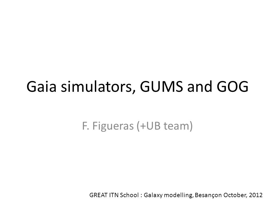 GUMS: Gaia Universe Model Generator It provides the astronomical sources to be observed by Gaia (position, velocity, magnitude and physical parameters) It is being used by GASS, GIBIS and GOG Robin, A., Luri, X., et al., 2012