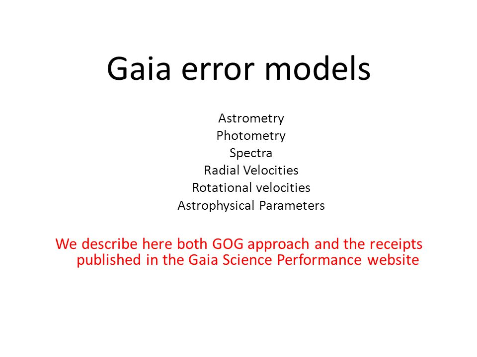 Gaia error models Astrometry Photometry Spectra Radial Velocities Rotational velocities Astrophysical Parameters We describe here both GOG approach and the receipts published in the Gaia Science Performance website