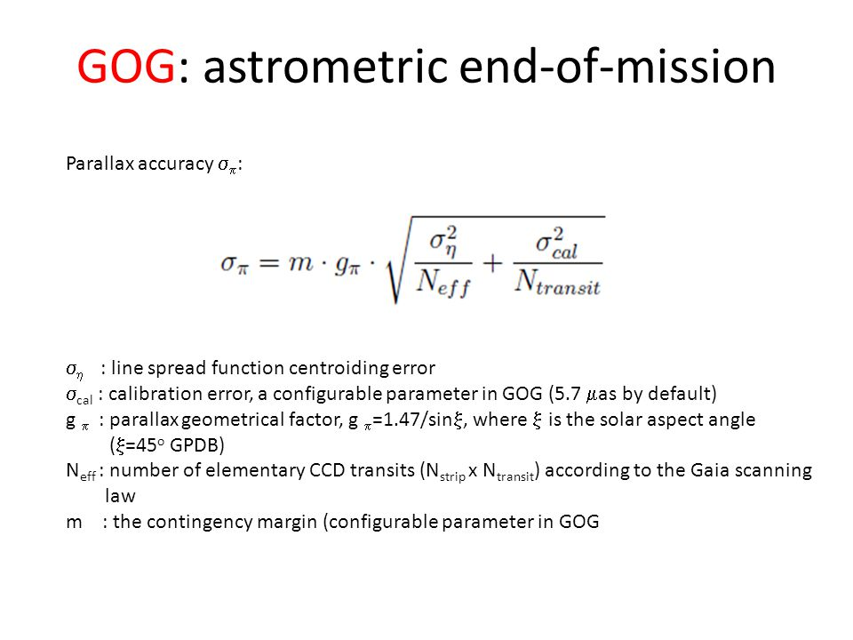 GOG: astrometric end-of-mission Parallax accuracy   :   : line spread function centroiding error  cal : calibration error, a configurable parameter in GOG (5.7  as by default) g  : parallax geometrical factor, g  =1.47/sin , where  is the solar aspect angle (  =45 o GPDB) N eff : number of elementary CCD transits (N strip x N transit ) according to the Gaia scanning law m : the contingency margin (configurable parameter in GOG