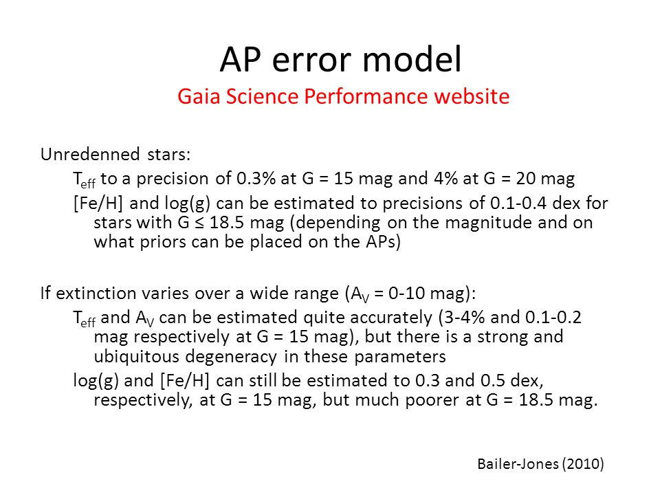 Unredenned stars: T eff to a precision of 0.3% at G = 15 mag and 4% at G = 20 mag [Fe/H] and log(g) can be estimated to precisions of 0.1-0.4 dex for stars with G ≤ 18.5 mag (depending on the magnitude and on what priors can be placed on the APs) If extinction varies over a wide range (A V = 0-10 mag): T eff and A V can be estimated quite accurately (3-4% and 0.1-0.2 mag respectively at G = 15 mag), but there is a strong and ubiquitous degeneracy in these parameters log(g) and [Fe/H] can still be estimated to 0.3 and 0.5 dex, respectively, at G = 15 mag, but much poorer at G = 18.5 mag.