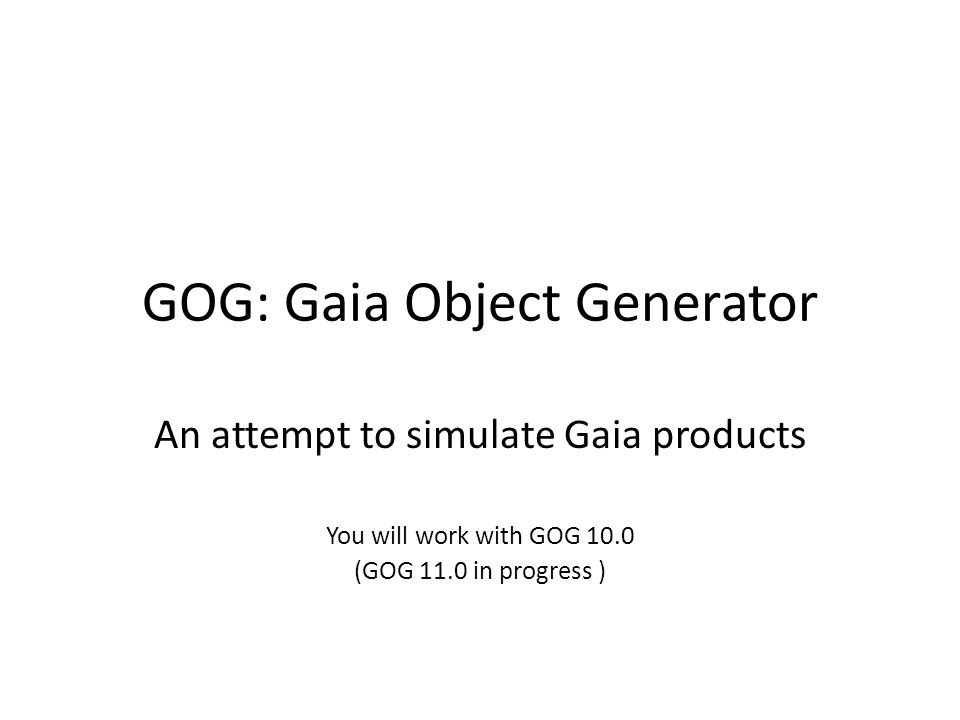 GOG: Gaia Object Generator An attempt to simulate Gaia products You will work with GOG 10.0 (GOG 11.0 in progress )