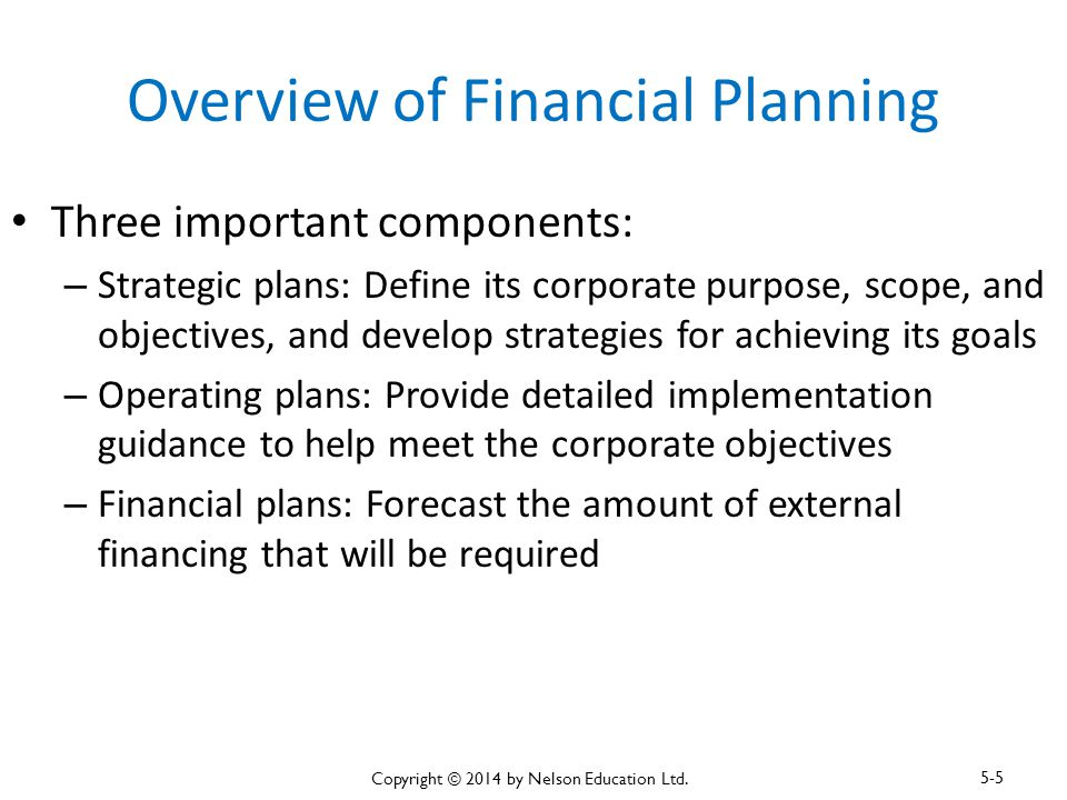 Overview of Financial Planning Three important components: – Strategic plans: Define its corporate purpose, scope, and objectives, and develop strateg