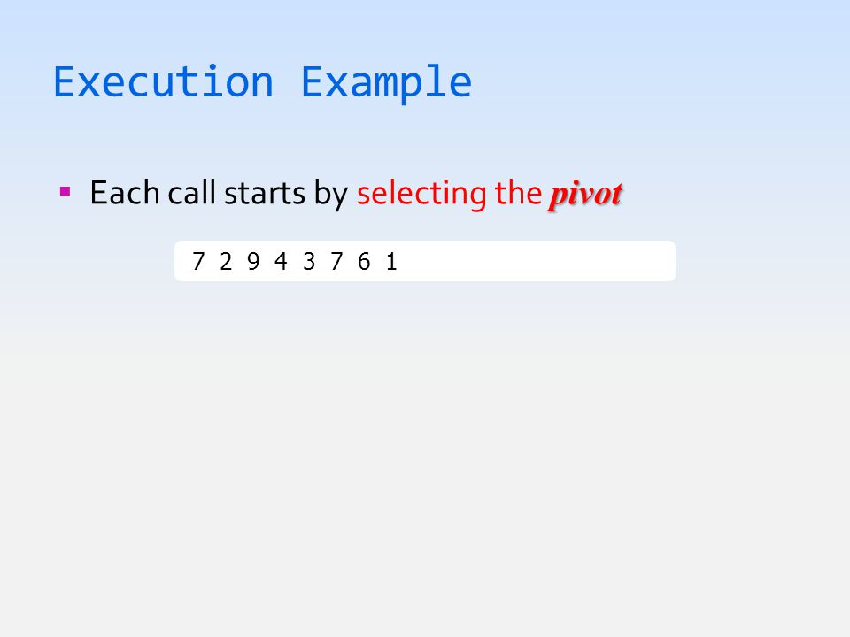 Execution Example pivot  Each call starts by selecting the pivot 7 2 9 4 3 7 6 1  1 2 3 4 6 7 7 9