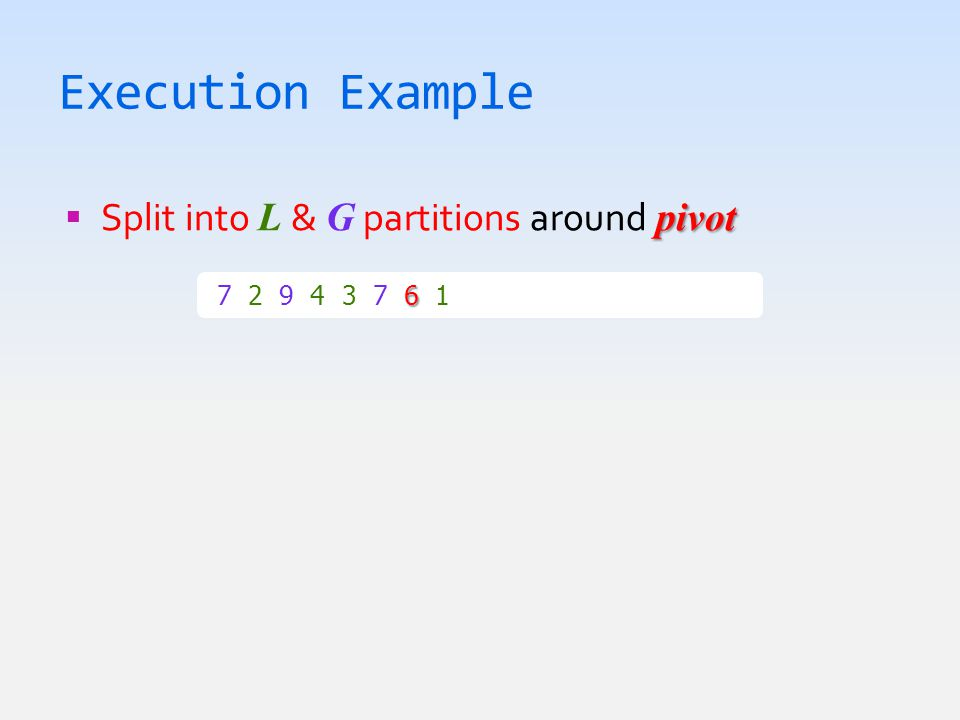 Execution Example pivot  Split into L & G partitions around pivot 6 7 2 9 4 3 7 6 1  1 2 3 4 6 7 7 9