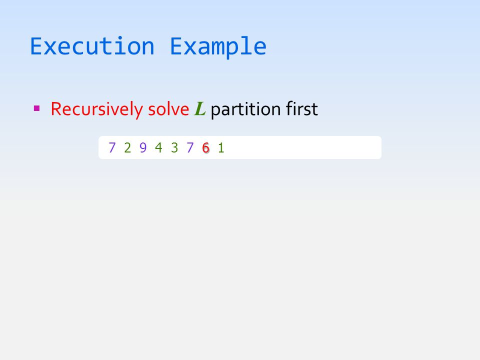 Execution Example  Recursively solve L partition first 6 7 2 9 4 3 7 6 1  1 2 3 4 6 7 7 9