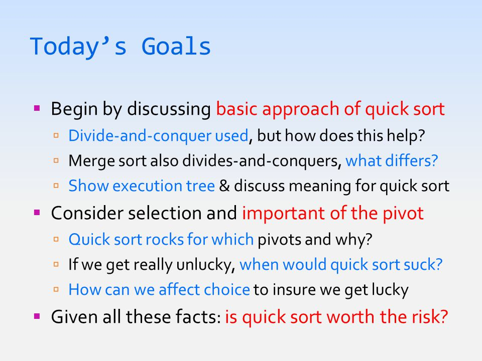 Today's Goals  Begin by discussing basic approach of quick sort  Divide-and-conquer used, but how does this help.