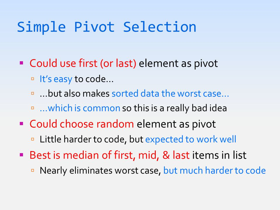 Simple Pivot Selection  Could use first (or last) element as pivot  It's easy to code…  …but also makes sorted data the worst case…  …which is common so this is a really bad idea  Could choose random element as pivot  Little harder to code, but expected to work well  Best is median of first, mid, & last items in list  Nearly eliminates worst case, but much harder to code