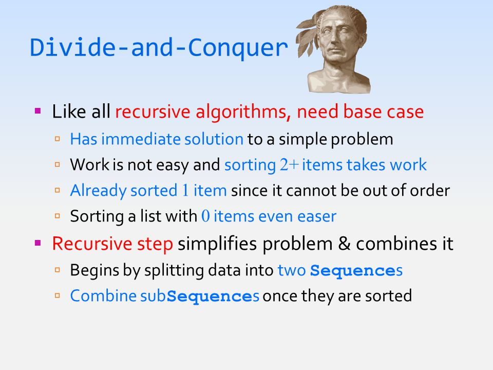Divide-and-Conquer  Like all recursive algorithms, need base case  Has immediate solution to a simple problem  Work is not easy and sorting 2+ items takes work  Already sorted 1 item since it cannot be out of order  Sorting a list with 0 items even easer  Recursive step simplifies problem & combines it  Begins by splitting data into two Sequence s  Combine sub Sequence s once they are sorted