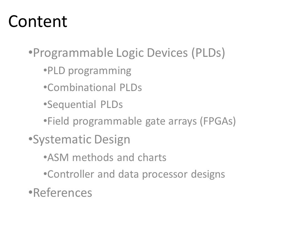 Content Programmable Logic Devices (PLDs) PLD programming Combinational PLDs Sequential PLDs Field programmable gate arrays (FPGAs) Systematic Design ASM methods and charts Controller and data processor designs References