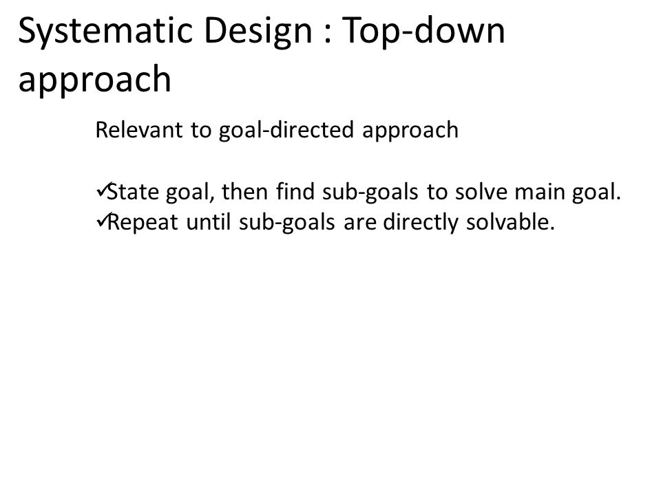 Systematic Design : Top-down approach Relevant to goal-directed approach State goal, then find sub-goals to solve main goal.