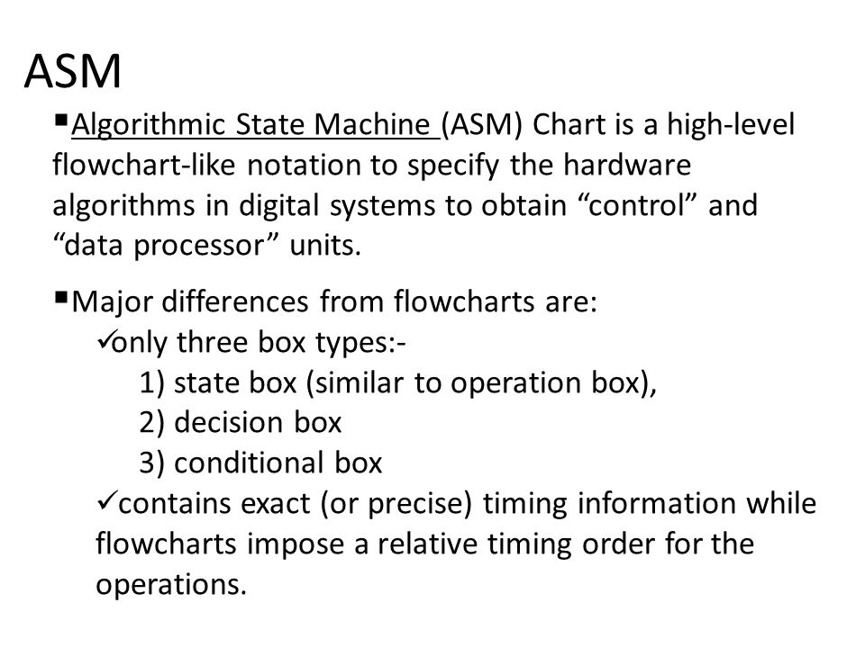 ASM  Algorithmic State Machine (ASM) Chart is a high-level flowchart-like notation to specify the hardware algorithms in digital systems to obtain control and data processor units.