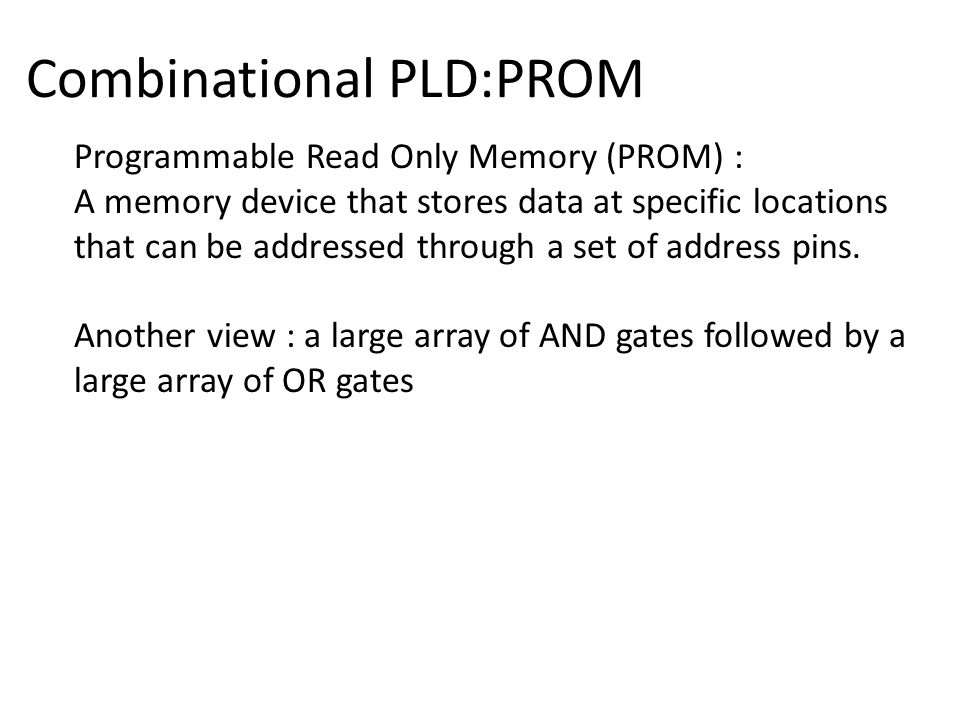 Combinational PLD:PROM Programmable Read Only Memory (PROM) : A memory device that stores data at specific locations that can be addressed through a set of address pins.