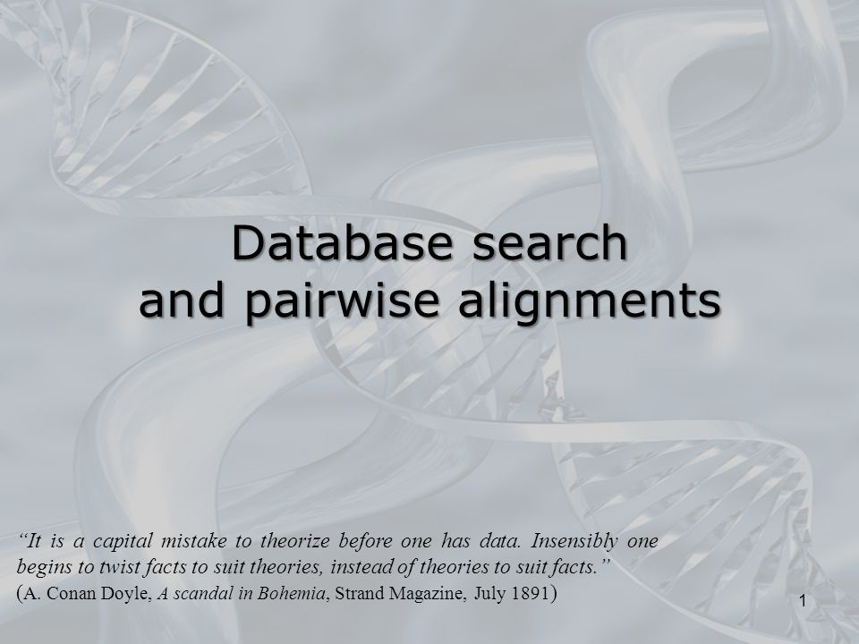 "Database search and pairwise alignments 1 ""It is a capital mistake to theorize before one has data. Insensibly one begins to twist facts to suit theor"