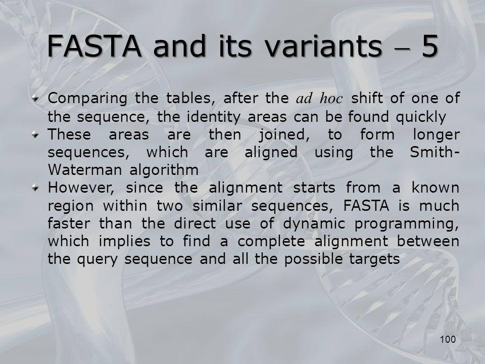 100 Comparing the tables, after the ad hoc shift of one of the sequence, the identity areas can be found quickly These areas are then joined, to form longer sequences, which are aligned using the Smith- Waterman algorithm However, since the alignment starts from a known region within two similar sequences, FASTA is much faster than the direct use of dynamic programming, which implies to find a complete alignment between the query sequence and all the possible targets FASTA and its variants  5