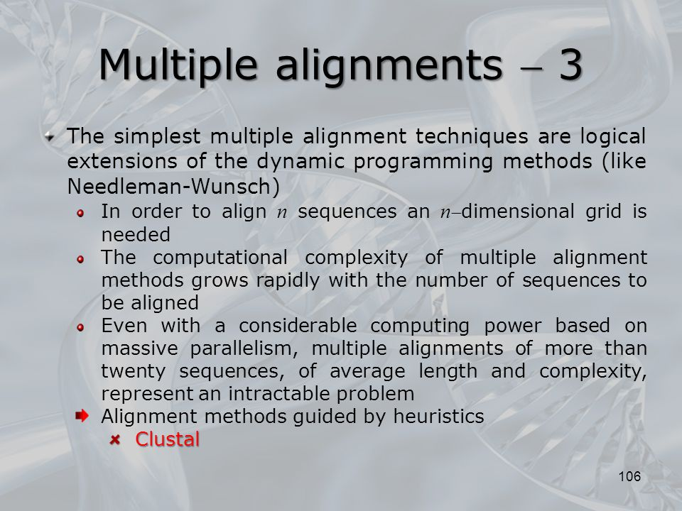 106 The simplest multiple alignment techniques are logical extensions of the dynamic programming methods (like Needleman-Wunsch) In order to align n sequences an n dimensional grid is needed The computational complexity of multiple alignment methods grows rapidly with the number of sequences to be aligned Even with a considerable computing power based on massive parallelism, multiple alignments of more than twenty sequences, of average length and complexity, represent an intractable problem Alignment methods guided by heuristicsClustal Multiple alignments  3