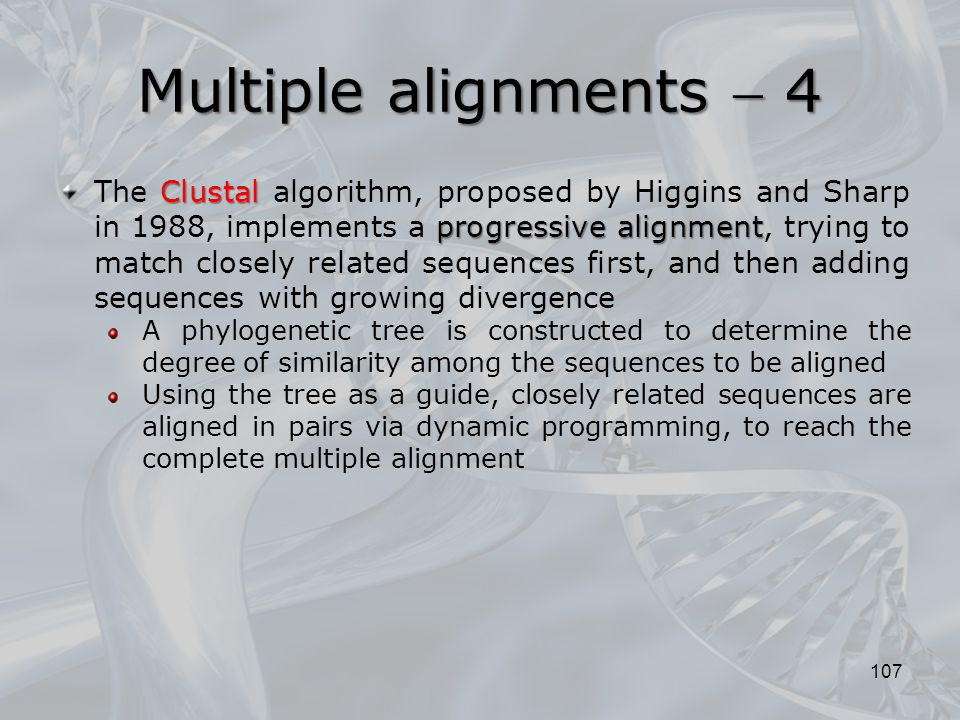 107 Clustal progressive alignment The Clustal algorithm, proposed by Higgins and Sharp in 1988, implements a progressive alignment, trying to match cl
