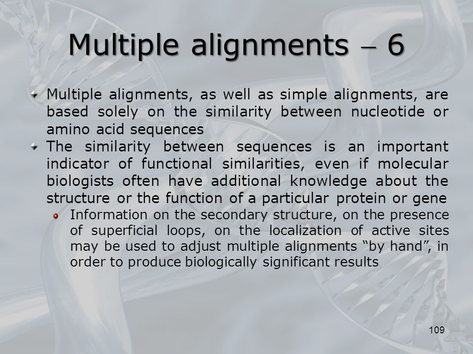 109 Multiple alignments, as well as simple alignments, are based solely on the similarity between nucleotide or amino acid sequences The similarity between sequences is an important indicator of functional similarities, even if molecular biologists often have additional knowledge about the structure or the function of a particular protein or gene Information on the secondary structure, on the presence of superficial loops, on the localization of active sites may be used to adjust multiple alignments by hand , in order to produce biologically significant results Multiple alignments  6