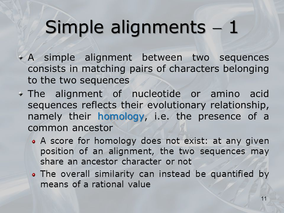 Simple alignments  1 A simple alignment between two sequences consists in matching pairs of characters belonging to the two sequences homology The alignment of nucleotide or amino acid sequences reflects their evolutionary relationship, namely their homology, i.e.