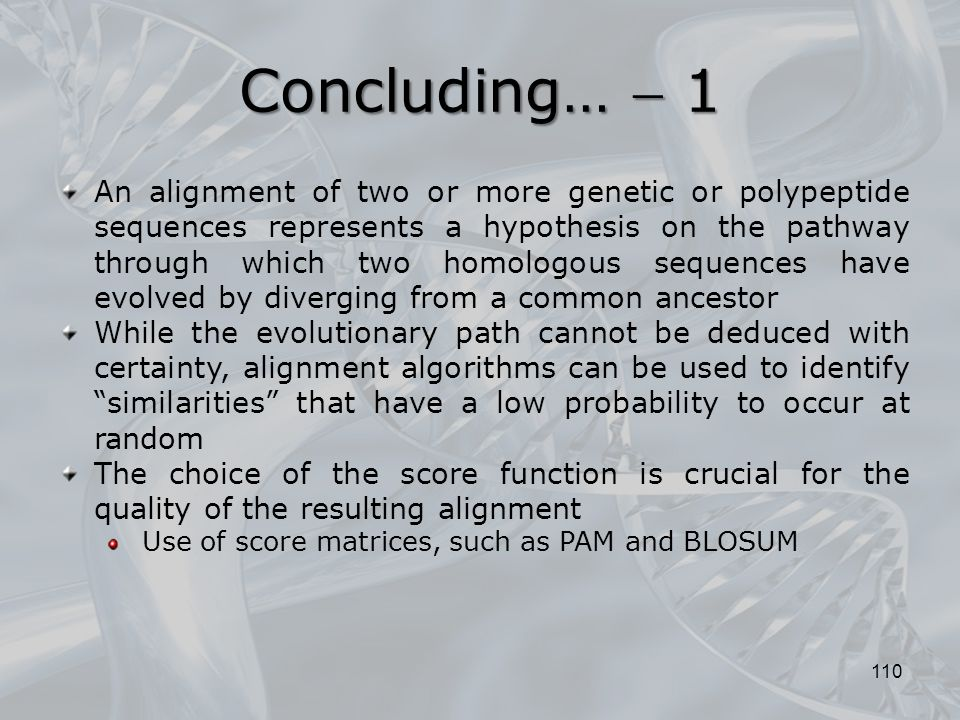 Concluding…  1 110 An alignment of two or more genetic or polypeptide sequences represents a hypothesis on the pathway through which two homologous sequences have evolved by diverging from a common ancestor While the evolutionary path cannot be deduced with certainty, alignment algorithms can be used to identify similarities that have a low probability to occur at random The choice of the score function is crucial for the quality of the resulting alignment Use of score matrices, such as PAM and BLOSUM