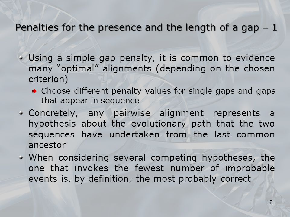 Penalties for the presence and the length of a gap  1 Using a simple gap penalty, it is common to evidence many optimal alignments (depending on the chosen criterion) Choose different penalty values for single gaps and gaps that appear in sequence Concretely, any pairwise alignment represents a hypothesis about the evolutionary path that the two sequences have undertaken from the last common ancestor When considering several competing hypotheses, the one that invokes the fewest number of improbable events is, by definition, the most probably correct 16
