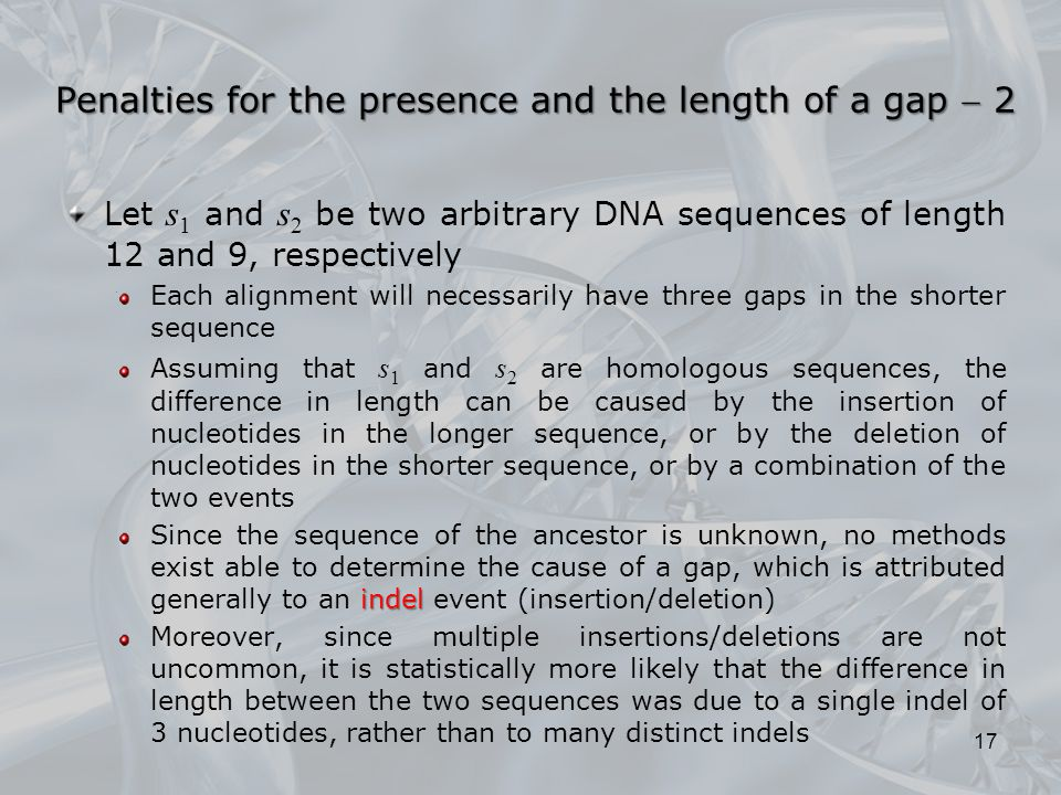 Let s 1 and s 2 be two arbitrary DNA sequences of length 12 and 9, respectively Each alignment will necessarily have three gaps in the shorter sequence Assuming that s 1 and s 2 are homologous sequences, the difference in length can be caused by the insertion of nucleotides in the longer sequence, or by the deletion of nucleotides in the shorter sequence, or by a combination of the two events indel Since the sequence of the ancestor is unknown, no methods exist able to determine the cause of a gap, which is attributed generally to an indel event (insertion/deletion) Moreover, since multiple insertions/deletions are not uncommon, it is statistically more likely that the difference in length between the two sequences was due to a single indel of 3 nucleotides, rather than to many distinct indels 17 Penalties for the presence and the length of a gap  2