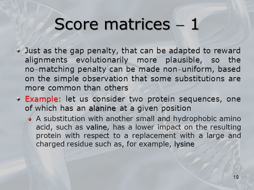 Score matrices  1 Just as the gap penalty, that can be adapted to reward alignments evolutionarily more plausible, so the nomatching penalty can be made ​​ nonuniform, based on the simple observation that some substitutions are more common than others Example: alanine Example: let us consider two protein sequences, one of which has an alanine at a given position valine lysine A substitution with another small and hydrophobic amino acid, such as valine, has a lower impact on the resulting protein with respect to a replacement with a large and charged residue such as, for example, lysine 19