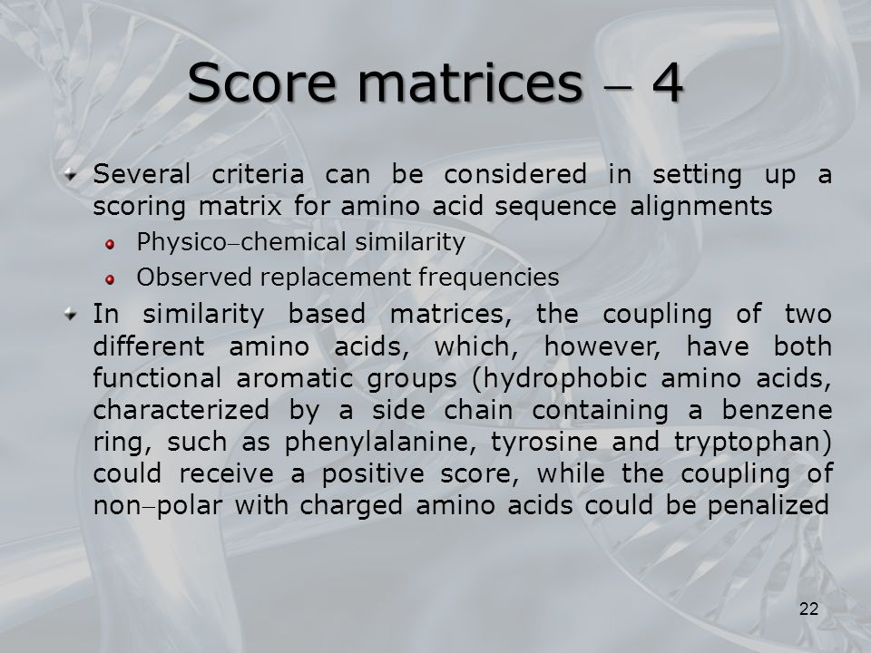 22 Several criteria can be considered in setting up a scoring matrix for amino acid sequence alignments Physicochemical similarity Observed replaceme