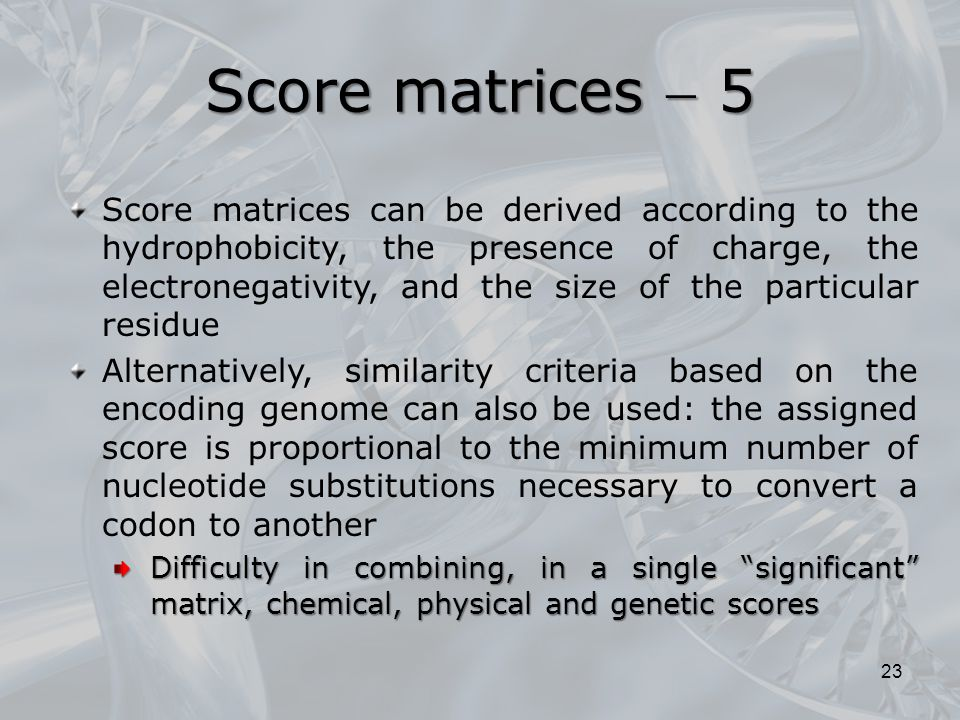 23 Score matrices can be derived according to the hydrophobicity, the presence of charge, the electronegativity, and the size of the particular residue Alternatively, similarity criteria based on the encoding genome can also be used: the assigned score is proportional to the minimum number of nucleotide substitutions necessary to convert a codon to another Difficulty in combining, in a single significant matrix, chemical, physical and genetic scores Score matrices  5